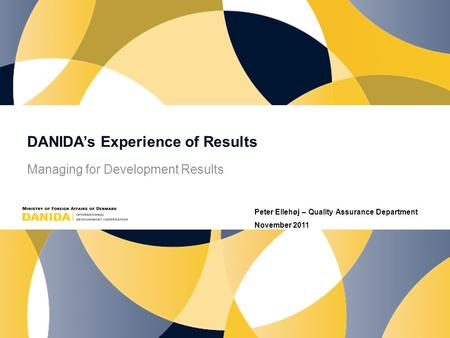 DANIDA's Experience of Results Managing for Development Results Peter Ellehøj – Quality Assurance Department November 2011.