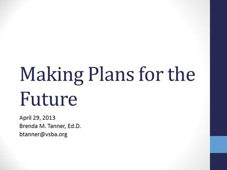 Making Plans for the Future April 29, 2013 Brenda M. Tanner, Ed.D.
