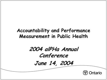 Accountability and Performance Measurement in Public Health 2004 alPHa Annual Conference June 14, 2004.