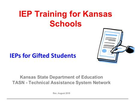 Gifted IEP IEP Training for Kansas Schools Kansas State Department of Education TASN - Technical Assistance System Network Rev. August 2015 IEPs for Gifted.