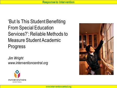 Response to Intervention www.interventioncentral.org 'But Is This Student Benefiting From Special Education Services?': Reliable Methods to Measure Student.
