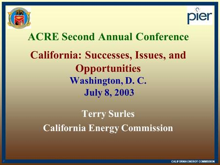 CALIFORNIA ENERGY COMMISSION d n ACRE Second Annual Conference California: Successes, Issues, and Opportunities Washington, D. C. July 8, 2003 Terry Surles.