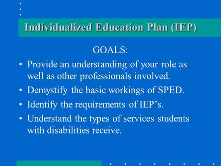 Individualized Education Plan (IEP) GOALS: Provide an understanding of your role as well as other professionals involved. Demystify the basic workings.