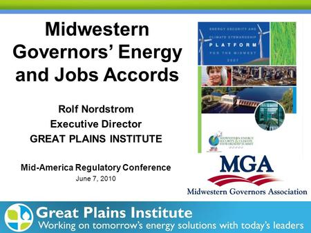 Midwestern Governors' Energy and Jobs Accords Rolf Nordstrom Executive Director GREAT PLAINS INSTITUTE Mid-America Regulatory Conference June 7, 2010.