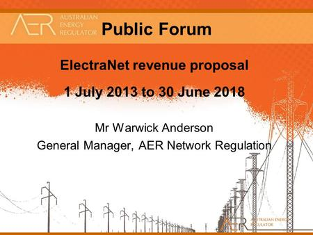 1 Public Forum ElectraNet revenue proposal 1 July 2013 to 30 June 2018 Mr Warwick Anderson General Manager, AER Network Regulation.