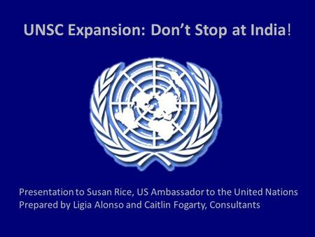 UNSC Expansion: Don't Stop at India! Presentation to Susan Rice, US Ambassador to the United Nations Prepared by Ligia Alonso and Caitlin Fogarty, Consultants.
