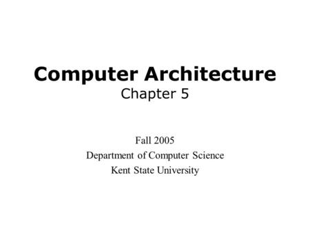 Computer Architecture Chapter 5 Fall 2005 Department of Computer Science Kent State University.