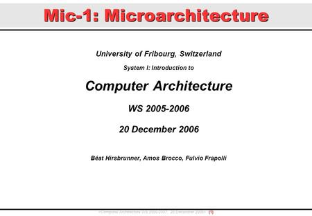 Mic-1: Microarchitecture University of Fribourg, Switzerland System I: Introduction to Computer Architecture WS 2005-2006 20 December 2006 Béat Hirsbrunner,