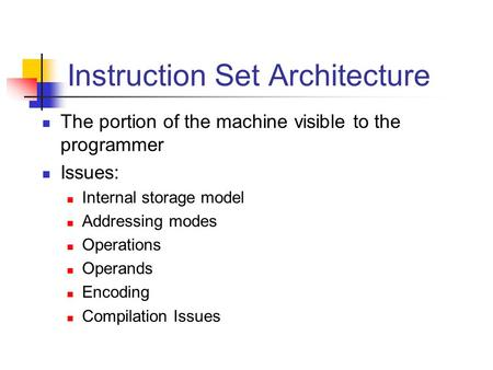 Instruction Set Architecture The portion of the machine visible to the programmer Issues: Internal storage model Addressing modes Operations Operands Encoding.