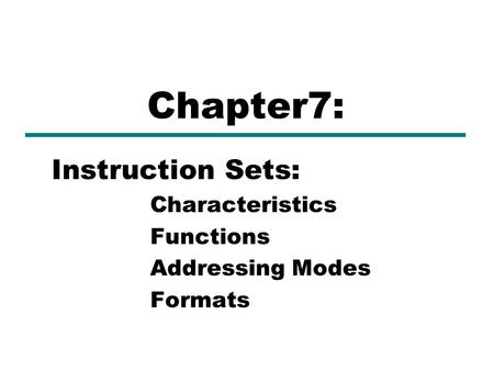 Instruction Sets: Characteristics Functions Addressing Modes Formats Chapter7: