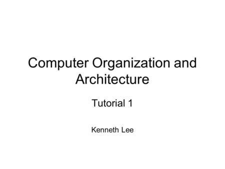 Computer Organization and Architecture Tutorial 1 Kenneth Lee.