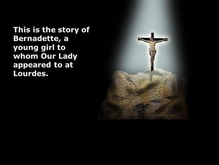 This is the story of Bernadette, a young girl to whom Our Lady appeared to at Lourdes.