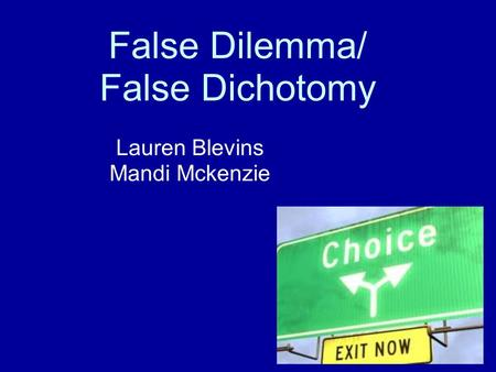 False Dilemma/ False Dichotomy Lauren Blevins Mandi Mckenzie.