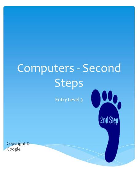 Computers - Second Steps Entry Level 3 Copyright © Google.