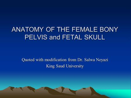 ANATOMY OF THE FEMALE BONY PELVIS and FETAL SKULL Quoted with modification from Dr. Salwa Neyazi King Saud University.