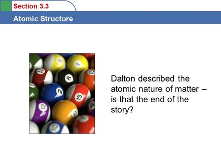 Section 3.3 Atomic Structure Dalton described the atomic nature of matter – is that the end of the story?