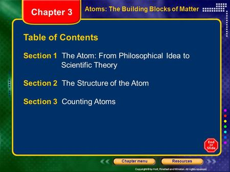 Copyright © by Holt, Rinehart and Winston. All rights reserved. ResourcesChapter menu Table of Contents Chapter 3 Atoms: The Building Blocks of Matter.