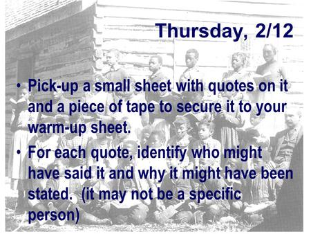 Thursday, 2/12 Pick-up a small sheet with quotes on it and a piece of tape to secure it to your warm-up sheet. For each quote, identify who might have.