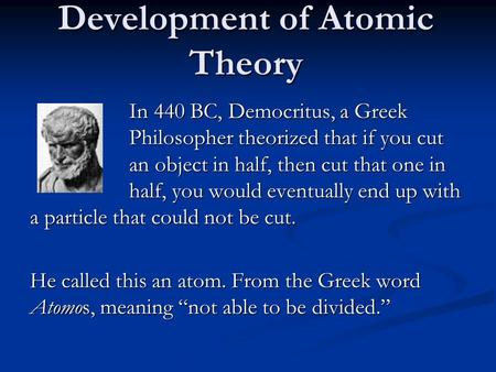 Development of Atomic Theory In 440 BC, Democritus, a Greek Philosopher theorized that if you cut an object in half, then cut that one in half, you would.