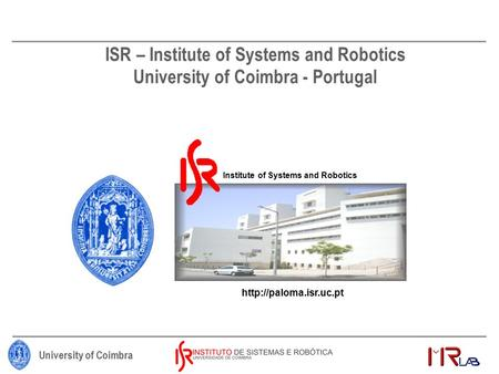 University of Coimbra ISR – Institute of Systems and Robotics University of Coimbra - Portugal Institute of Systems and Robotics