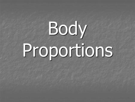 Body Proportions. Our idea of Ideal Body Proportions have changed over time Our idea of Ideal Body Proportions have changed over time A set of rules for.