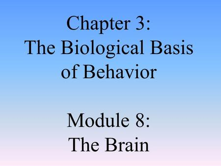Chapter 3: The Biological Basis of Behavior Module 8: The Brain.