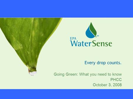 Every drop counts. Going Green: What you need to know PHCC October 3, 2008.