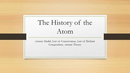 The History of the Atom Atomic Model, Law of Conservation, Law of Definite Composition, Atomic Theory.