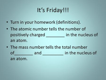It's Friday!!! Turn in your homework (definitions). The atomic number tells the number of positively charged ________ in the nucleus of an atom. The mass.