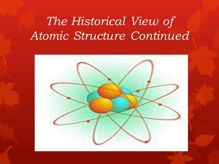The Historical View of Atomic Structure Continued.