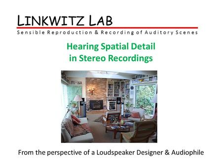 L INKWITZ L AB S e n s i b l e R e p r o d u c t i o n & R e c o r d i n g o f A u d i t o r y S c e n e s Hearing Spatial Detail in Stereo Recordings.