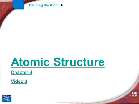 Slide 1 of 18 © Copyright Pearson Prentice Hall Defining the Atom > Atomic Structure Chapter 4 Video 3.