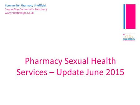 Community Pharmacy Sheffield Supporting Community Pharmacy www.sheffieldlpc.co.uk Pharmacy Sexual Health Services – Update June 2015.