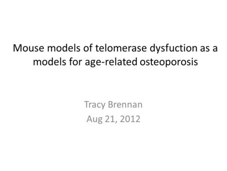 Mouse models of telomerase dysfuction as a models for age-related osteoporosis Tracy Brennan Aug 21, 2012.