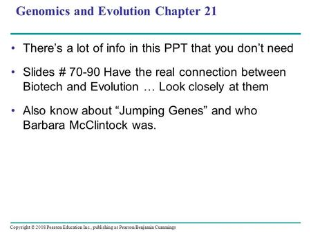 Copyright © 2008 Pearson Education Inc., publishing as Pearson Benjamin Cummings Genomics and Evolution Chapter 21 There's a lot of info in this PPT that.