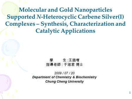 1 Molecular and Gold Nanoparticles Supported N-Heterocyclic Carbene Silver(I) Complexes – Synthesis, Characterization and Catalytic Applications 學生 : 王趙增.