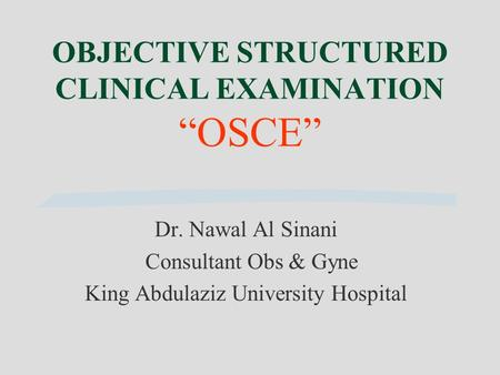 "OBJECTIVE STRUCTURED CLINICAL EXAMINATION ""OSCE"" Dr. Nawal Al Sinani Consultant Obs & Gyne King Abdulaziz University Hospital."