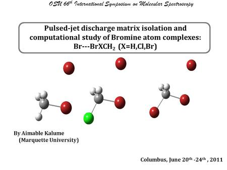 Pulsed-jet discharge matrix isolation and computational study of Bromine atom complexes: Br---BrXCH 2 (X=H,Cl,Br) OSU 66 th International Symposium on.