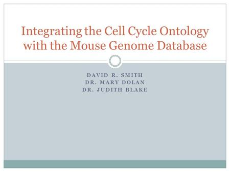 DAVID R. SMITH DR. MARY DOLAN DR. JUDITH BLAKE Integrating the Cell Cycle Ontology with the Mouse Genome Database.