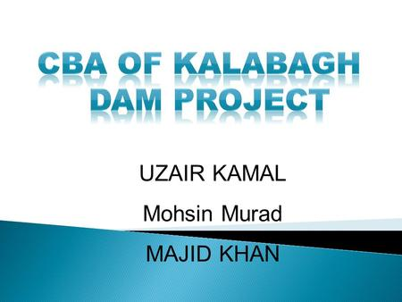 UZAIR KAMAL Mohsin Murad MAJID KHAN. Major Power Project Of The Country 92 miles downstream the confluence of Kabul and Indus Rivers 260 ft high structure.