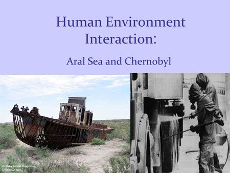 Human Environment Interaction : Aral Sea and Chernobyl.