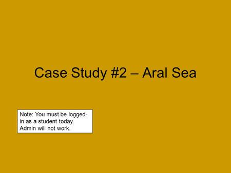 Case Study #2 – Aral Sea Note: You must be logged- in as a student today. Admin will not work.
