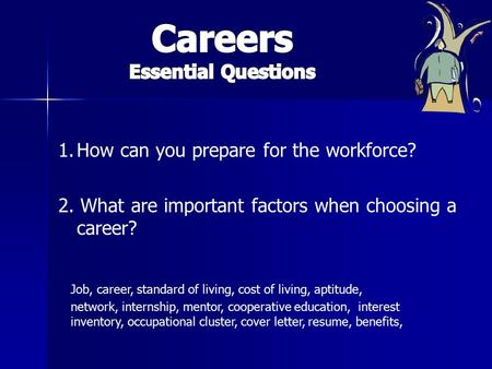 1.How can you prepare for the workforce? 2. What are important factors when choosing a career? Job, career, standard of living, cost of living, aptitude,