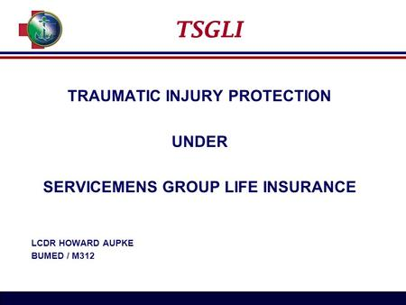 TSGLI TRAUMATIC INJURY PROTECTION UNDER SERVICEMENS GROUP LIFE INSURANCE LCDR HOWARD AUPKE BUMED / M312.