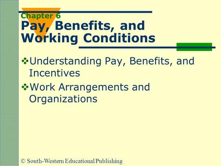 © South-Western Educational Publishing Chapter 6 Pay, Benefits, and Working Conditions  Understanding Pay, Benefits, and Incentives  Work Arrangements.