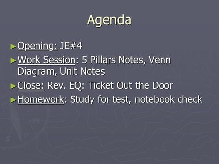 Agenda ► Opening: JE#4 ► Work Session: 5 Pillars Notes, Venn Diagram, Unit Notes ► Close: Rev. EQ: Ticket Out the Door ► Homework: Study for test, notebook.