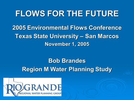FLOWS FOR THE FUTURE 2005 Environmental Flows Conference Texas State University – San Marcos November 1, 2005 Bob Brandes Region M Water Planning Study.