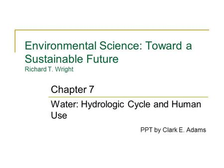 Environmental Science: Toward a Sustainable Future Richard T. Wright Water: Hydrologic Cycle and Human Use PPT by Clark E. Adams Chapter 7.