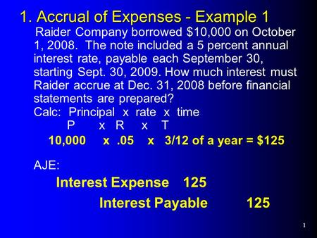 1 1. Accrual of Expenses - Example 1 Raider Company borrowed $10,000 on October 1, 2008. The note included a 5 percent annual interest rate, payable each.