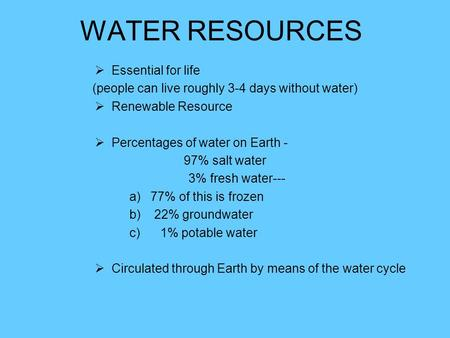 WATER RESOURCES  Essential for life (people can live roughly 3-4 days without water)  Renewable Resource  Percentages of water on Earth - 97% salt water.